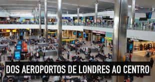 Como ir dos 5 aeroportos de Londres para o centro