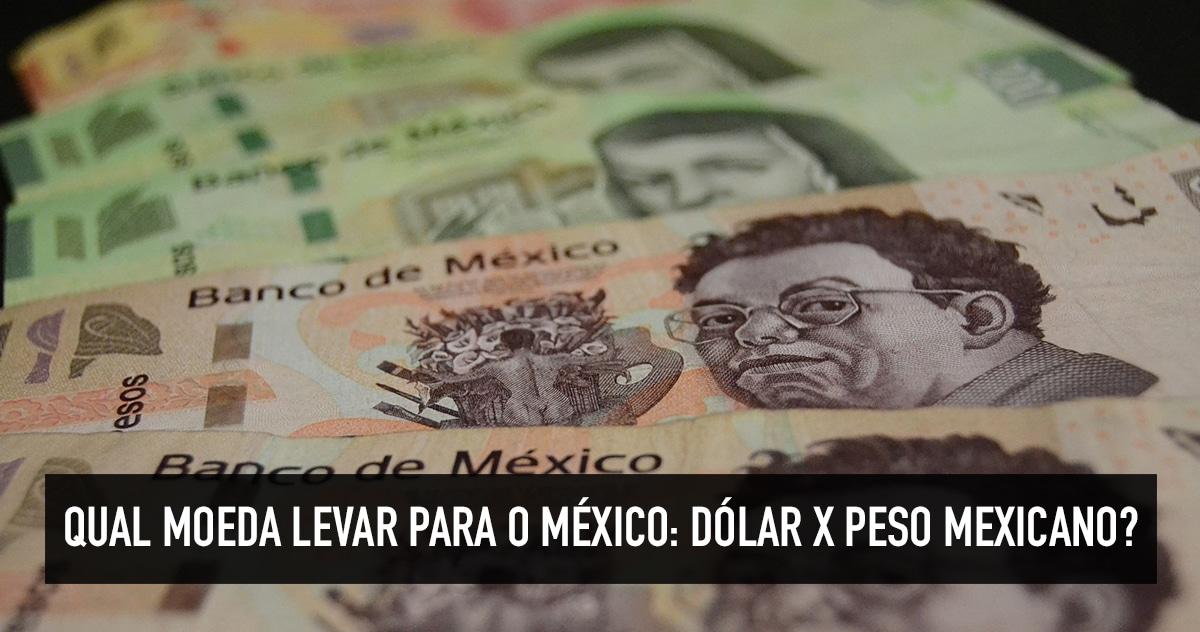 Qual Moeda Levar Para O México Dólar Real Ou Peso Mexicano Quero Viajar Mais