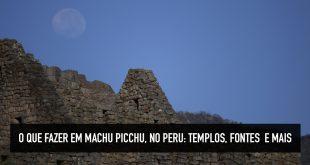 Dicas do que ver em Machu Picchu